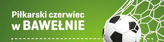 Piłkarski czerwiec w Bawełnie